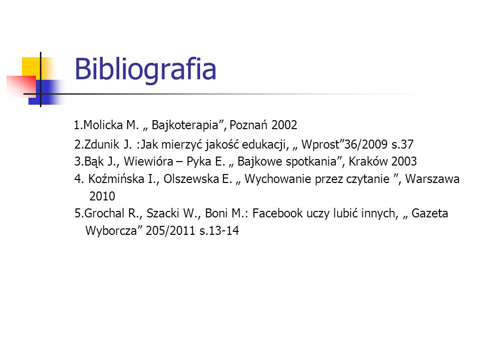 Bibliografia 1.Molicka M. Bajkoterapia, Poznań 2002 2.Zdunik J. :Jak mierzyć jakość edukacji, Wprost36/2009 s.37 3.Bąk J., Wiewióra – Pyka E. Bajkowe