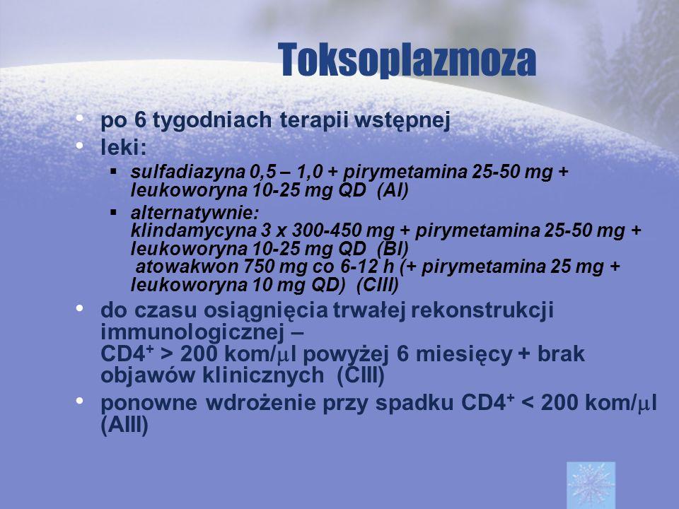 Toksoplazmoza po 6 tygodniach terapii wstępnej leki: sulfadiazyna 0,5 – 1,0 + pirymetamina 25-50 mg + leukoworyna 10-25 mg QD (AI) alternatywnie: klin