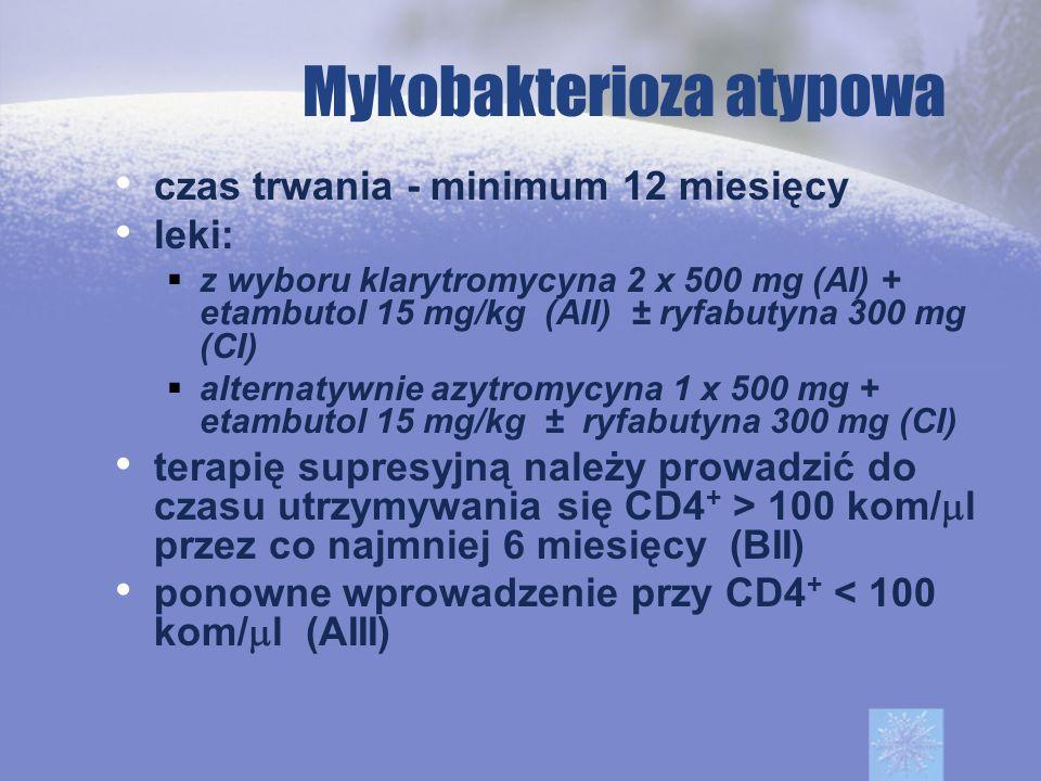 Mykobakterioza atypowa czas trwania - minimum 12 miesięcy leki: z wyboru klarytromycyna 2 x 500 mg (AI) + etambutol 15 mg/kg (AII) ± ryfabutyna 300 mg