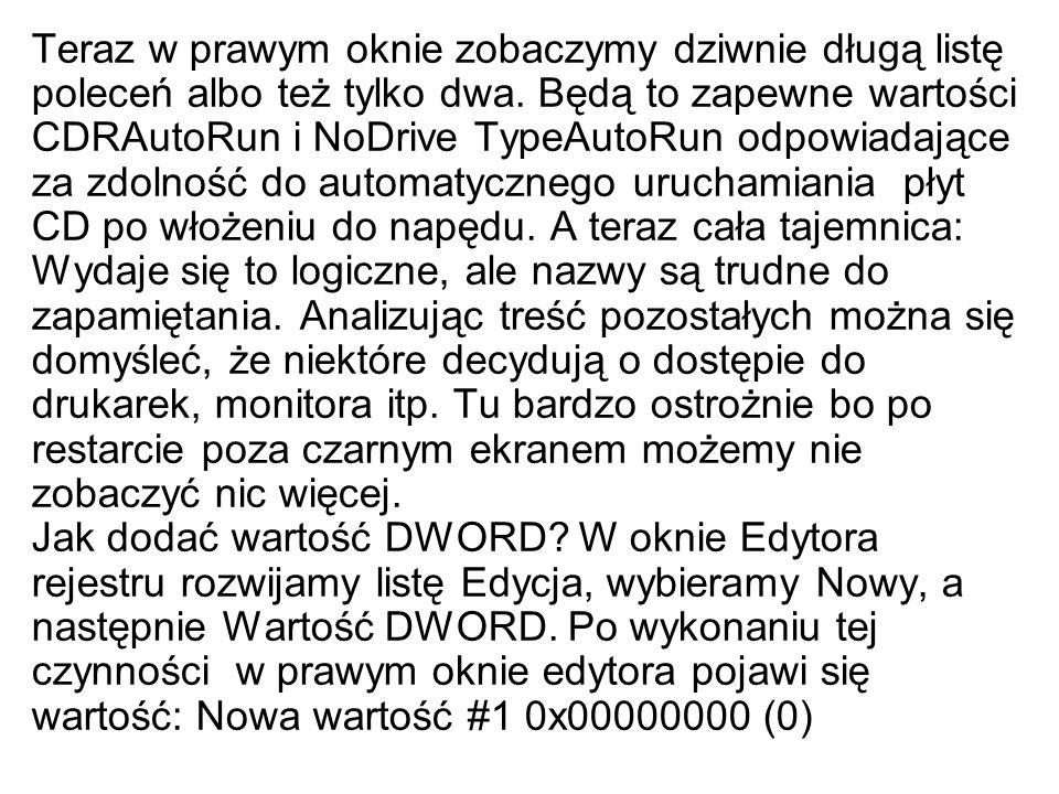 Teraz w prawym oknie zobaczymy dziwnie długą listę poleceń albo też tylko dwa. Będą to zapewne wartości CDRAutoRun i NoDrive TypeAutoRun odpowiadające