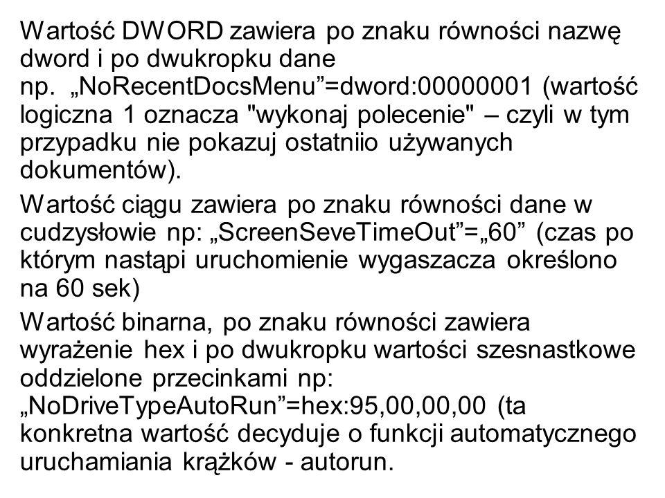 Wartość DWORD zawiera po znaku równości nazwę dword i po dwukropku dane np. NoRecentDocsMenu=dword:00000001 (wartość logiczna 1 oznacza