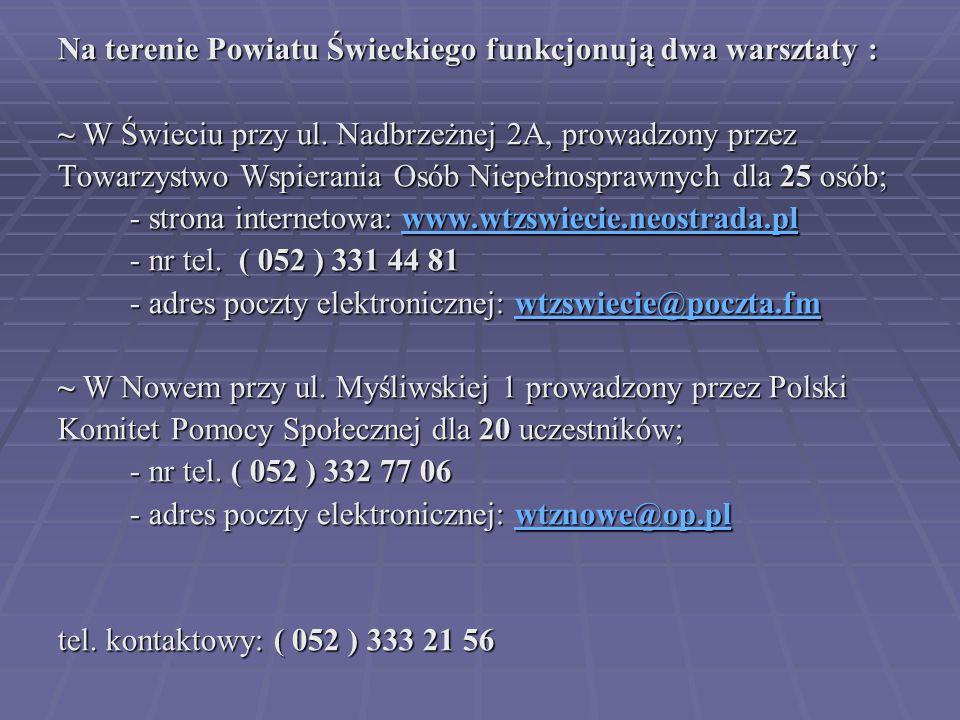 Na terenie Powiatu Świeckiego funkcjonują dwa warsztaty : ~ W Świeciu przy ul. Nadbrzeżnej 2A, prowadzony przez Towarzystwo Wspierania Osób Niepełnosp