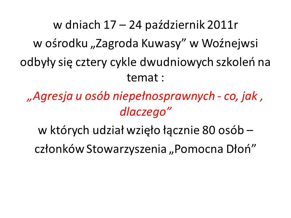 w dniach 17 – 24 październik 2011r w ośrodku Zagroda Kuwasy w Woźnejwsi odbyły się cztery cykle dwudniowych szkoleń na temat : Agresja u osób niepełnosprawnych - co, jak, dlaczego w których udział wzięło łącznie 80 osób – członków Stowarzyszenia Pomocna Dłoń