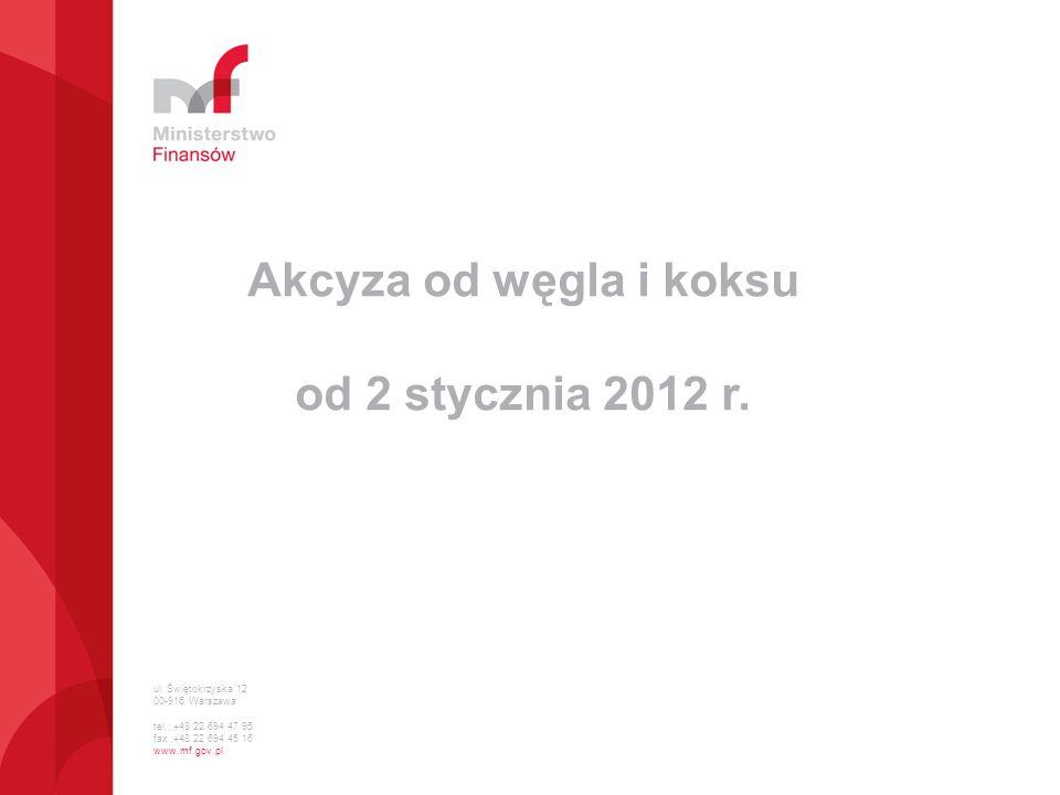 ul. Świętokrzyska 12 00-916 Warszawa tel.: +48 22 694 47 95 fax :+48 22 694 45 16 www.mf.gov.pl Akcyza od węgla i koksu od 2 stycznia 2012 r.