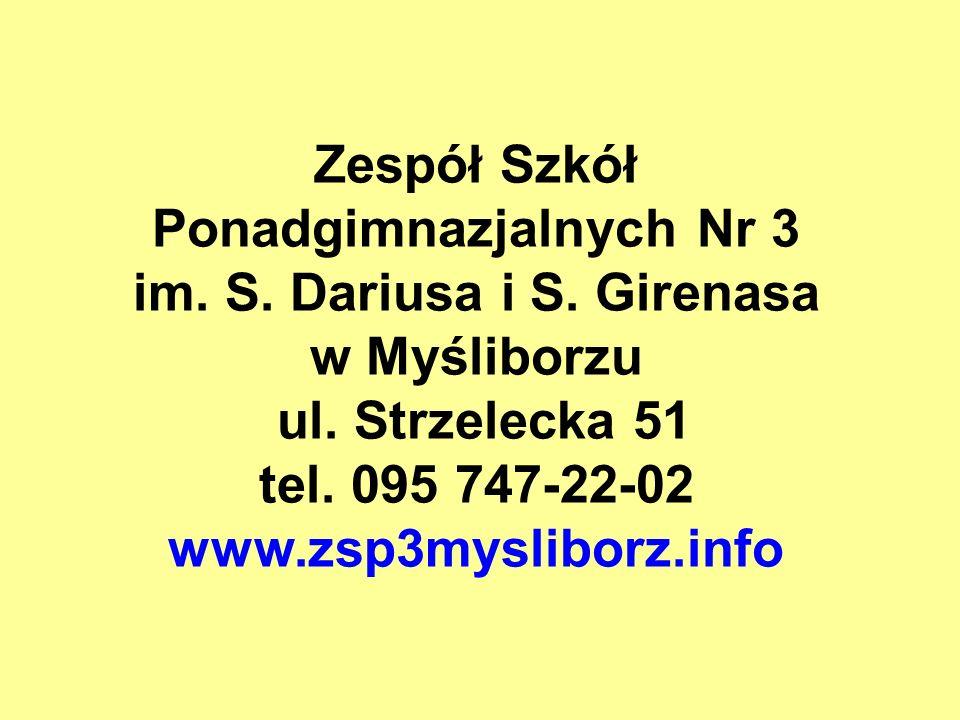 Zespół Szkół Ponadgimnazjalnych Nr 3 im. S. Dariusa i S. Girenasa w Myśliborzu ul. Strzelecka 51 tel. 095 747-22-02 www.zsp3mysliborz.info