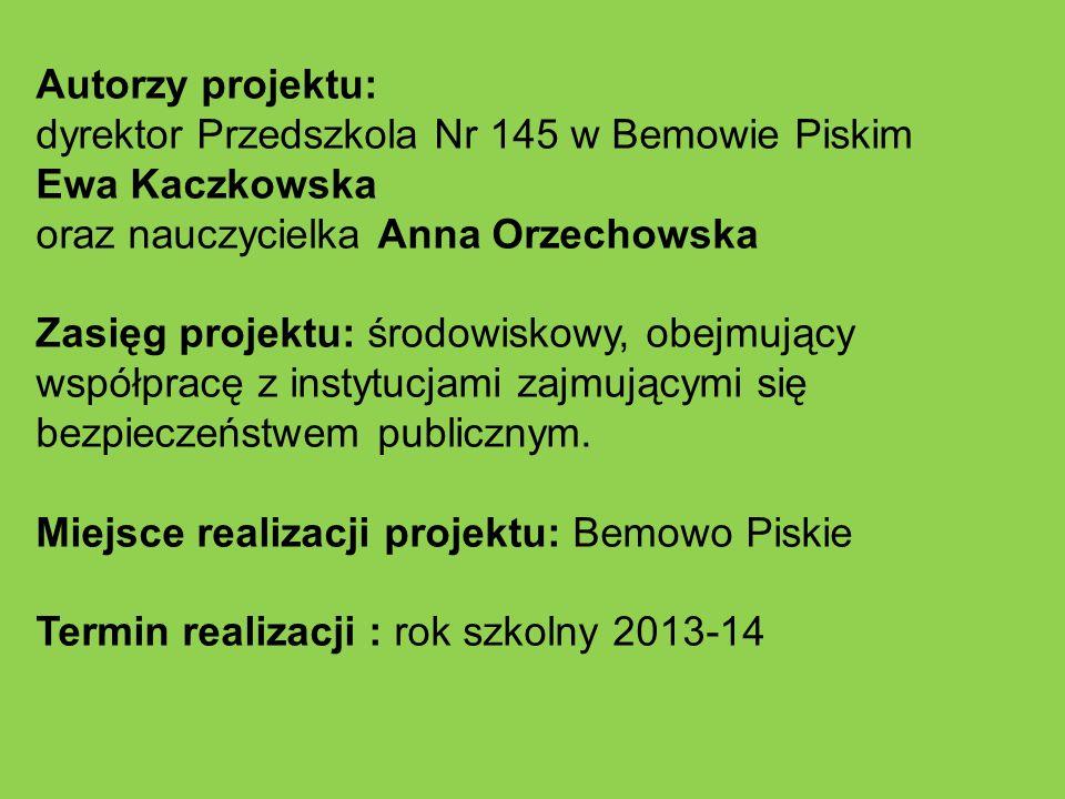 Autorzy projektu: dyrektor Przedszkola Nr 145 w Bemowie Piskim Ewa Kaczkowska oraz nauczycielka Anna Orzechowska Zasięg projektu: środowiskowy, obejmu