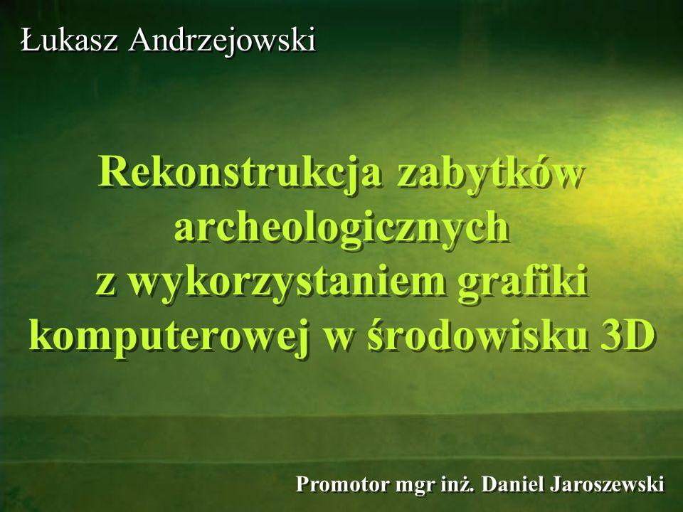 Promotor mgr inż. Daniel Jaroszewski Rekonstrukcja zabytków archeologicznych z wykorzystaniem grafiki komputerowej w środowisku 3D Łukasz Andrzejowski