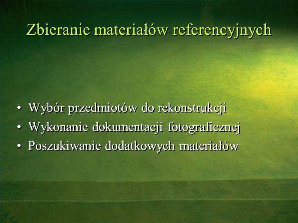 Zbieranie materiałów referencyjnych Wybór przedmiotów do rekonstrukcji Wykonanie dokumentacji fotograficznej Poszukiwanie dodatkowych materiałów Wybór