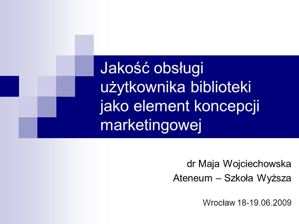 Jakość obsługi użytkownika biblioteki jako element koncepcji marketingowej dr Maja Wojciechowska Ateneum – Szkoła Wyższa Wrocław 18-19.06.2009