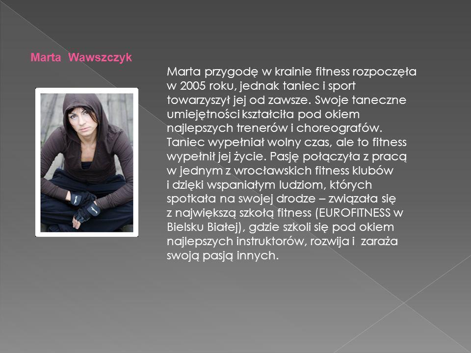 Marta Wawszczyk Marta przygodę w krainie fitness rozpoczęła w 2005 roku, jednak taniec i sport towarzyszył jej od zawsze.