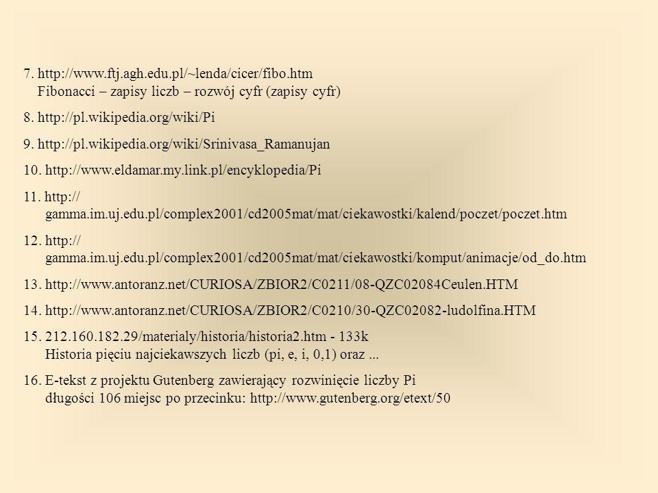 7. http://www.ftj.agh.edu.pl/~lenda/cicer/fibo.htm Fibonacci – zapisy liczb – rozwój cyfr (zapisy cyfr) 8. http://pl.wikipedia.org/wiki/Pi 9. http://p