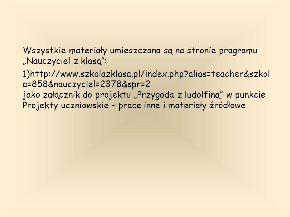 Wszystkie materiały umieszczona są na stronie programu Nauczyciel z klasą: 1)http://www.szkolazklasa.pl/index.php alias=teacher&szkol a=858&nauczyciel=2378&spr=2 jako załącznik do projektu Przygoda z ludolfiną w punkcie Projekty uczniowskie – prace inne i materiały źródłowe