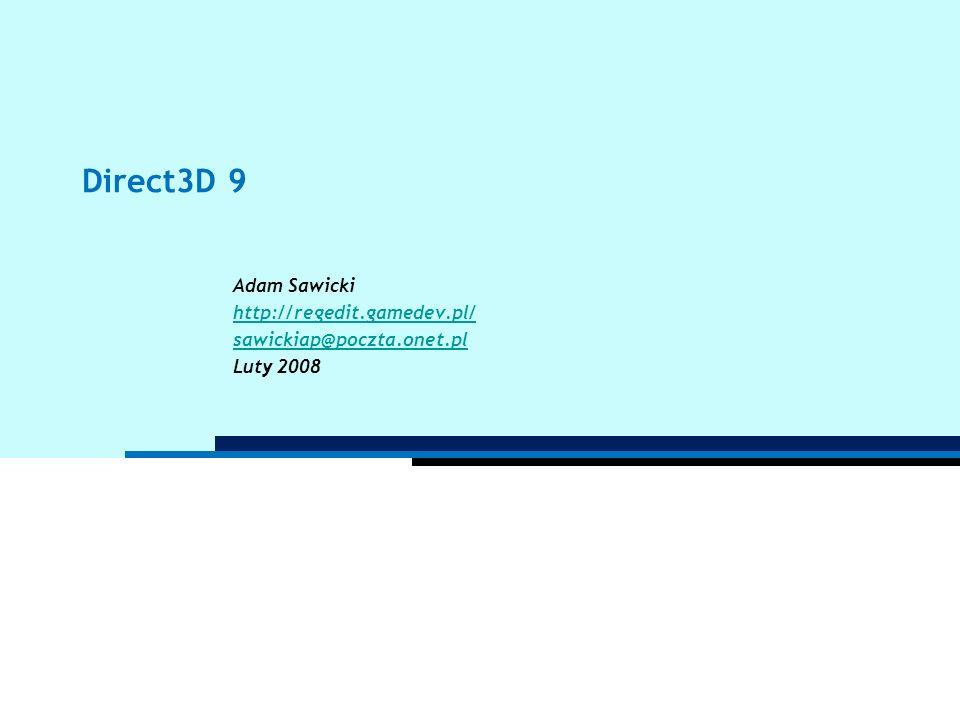 Direct3D 9 Adam Sawicki http://regedit.gamedev.pl/ sawickiap@poczta.onet.pl Luty 2008