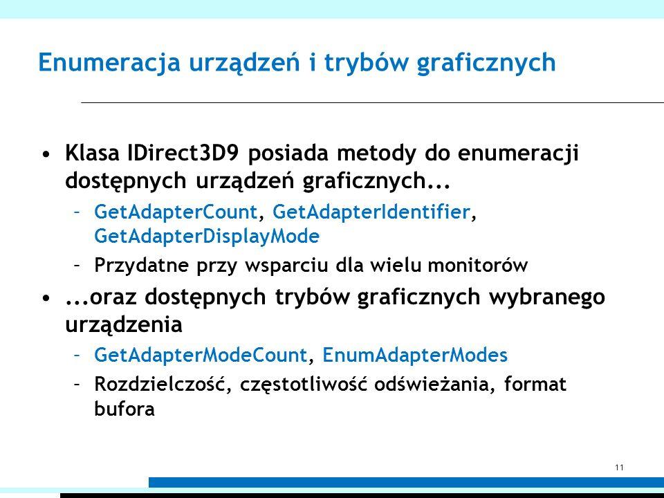 Enumeracja urządzeń i trybów graficznych Klasa IDirect3D9 posiada metody do enumeracji dostępnych urządzeń graficznych... –GetAdapterCount, GetAdapter