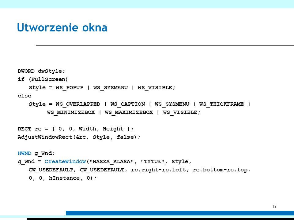 Utworzenie okna DWORD dwStyle; if (FullScreen) Style = WS_POPUP | WS_SYSMENU | WS_VISIBLE; else Style = WS_OVERLAPPED | WS_CAPTION | WS_SYSMENU | WS_T