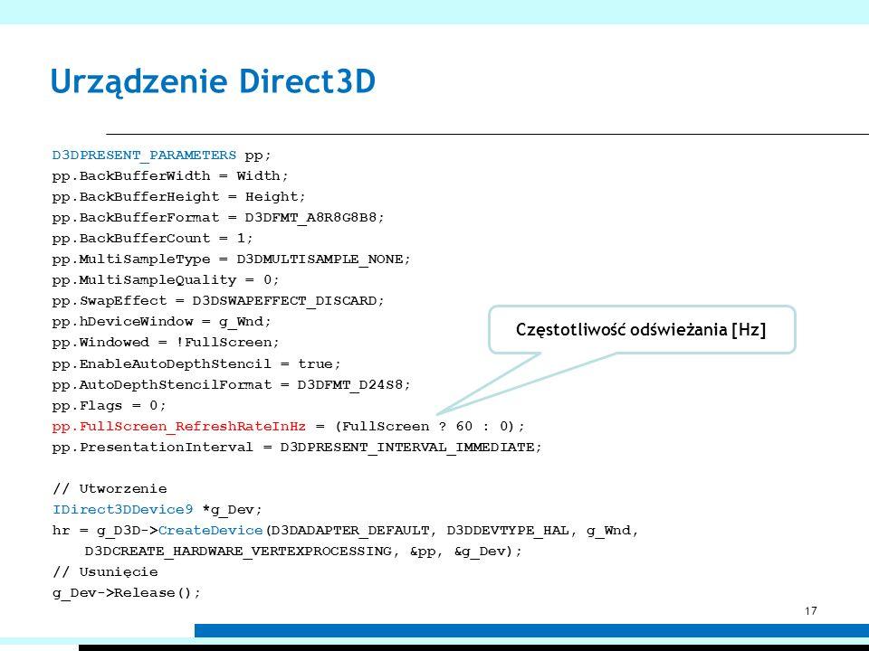 Urządzenie Direct3D D3DPRESENT_PARAMETERS pp; pp.BackBufferWidth = Width; pp.BackBufferHeight = Height; pp.BackBufferFormat = D3DFMT_A8R8G8B8; pp.Back