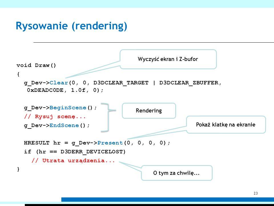 Rysowanie (rendering) void Draw() { g_Dev->Clear(0, 0, D3DCLEAR_TARGET | D3DCLEAR_ZBUFFER, 0xDEADC0DE, 1.0f, 0); g_Dev->BeginScene(); // Rysuj scenę..