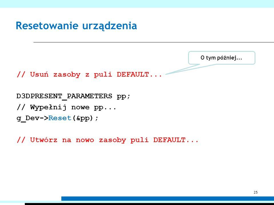 Resetowanie urządzenia // Usuń zasoby z puli DEFAULT... D3DPRESENT_PARAMETERS pp; // Wypełnij nowe pp... g_Dev->Reset(&pp); // Utwórz na nowo zasoby p