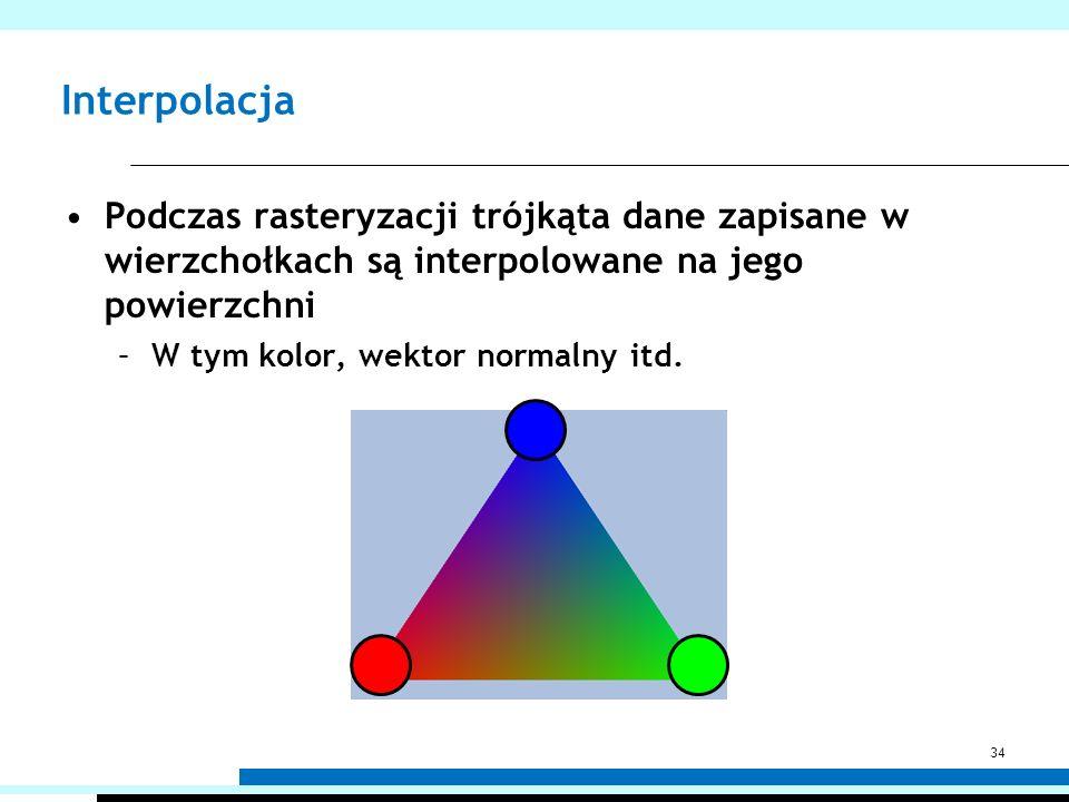 Interpolacja Podczas rasteryzacji trójkąta dane zapisane w wierzchołkach są interpolowane na jego powierzchni –W tym kolor, wektor normalny itd. 34