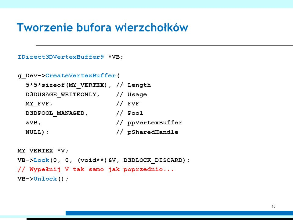 Tworzenie bufora indeksów IDirect3DIndexBuffer9 *IB; g_Dev->CreateIndexBuffer( 4*4*2*3*sizeof(unsigned short), // Length D3DUSAGE_WRITEONLY, // Usage D3DFMT_INDEX16, // Format D3DPOOL_MANAGED, // Pool &IB, // ppIndexBuffer NULL); // pSharedHandle unsigned short *Indices; IB->Lock(0, 0, (void**)&Indices, D3DLOCK_DISCARD); // Wypełnij Indices tak samo jak poprzednio...