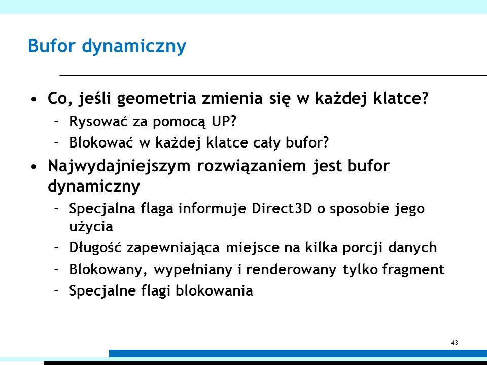 Bufor dynamiczny Co, jeśli geometria zmienia się w każdej klatce? –Rysować za pomocą UP? –Blokować w każdej klatce cały bufor? Najwydajniejszym rozwią