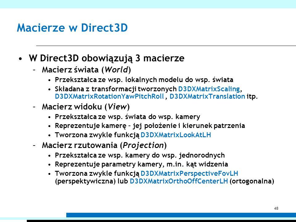 Macierze w Direct3D W Direct3D obowiązują 3 macierze –Macierz świata (World) Przekształca ze wsp. lokalnych modelu do wsp. świata Składana z transform