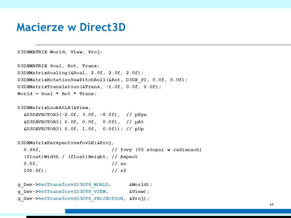 Macierze w Direct3D D3DXMATRIX World, View, Proj; D3DXMATRIX Scal, Rot, Trans; D3DXMatrixScaling(&Scal, 2.0f, 2.0f, 2.0f); D3DXMatrixRotationYawPitchR
