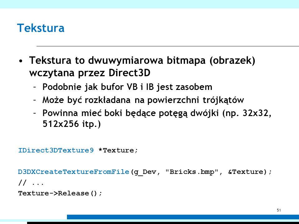 Tekstura Tekstura to dwuwymiarowa bitmapa (obrazek) wczytana przez Direct3D –Podobnie jak bufor VB i IB jest zasobem –Może być rozkładana na powierzch