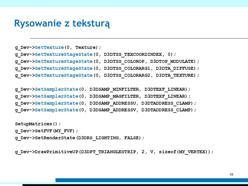 Rysowanie z teksturą g_Dev->SetTexture(0, Texture); g_Dev->SetTextureStageState(0, D3DTSS_TEXCOORDINDEX, 0); g_Dev->SetTextureStageState(0, D3DTSS_COL
