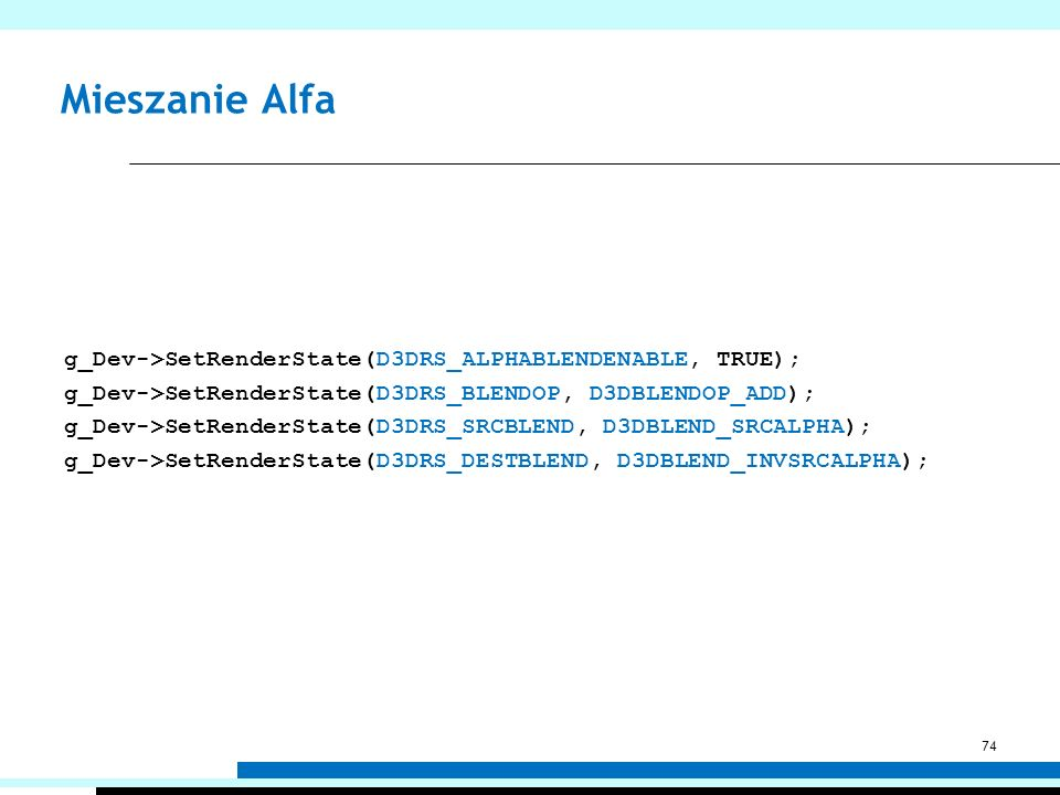 Mieszanie Alfa g_Dev->SetRenderState(D3DRS_ALPHABLENDENABLE, TRUE); g_Dev->SetRenderState(D3DRS_BLENDOP, D3DBLENDOP_ADD); g_Dev->SetRenderState(D3DRS_