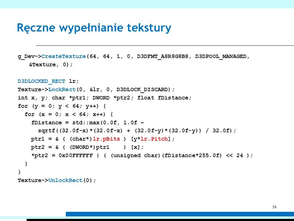 Ręczne wypełnianie tekstury g_Dev->CreateTexture(64, 64, 1, 0, D3DFMT_A8R8G8B8, D3DPOOL_MANAGED, &Texture, 0); D3DLOCKED_RECT lr; Texture->LockRect(0,