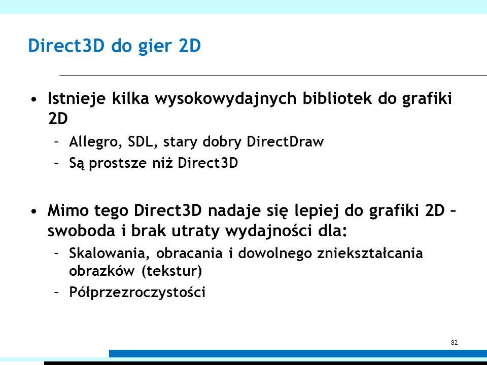 Direct3D do gier 2D Istnieje kilka wysokowydajnych bibliotek do grafiki 2D –Allegro, SDL, stary dobry DirectDraw –Są prostsze niż Direct3D Mimo tego D