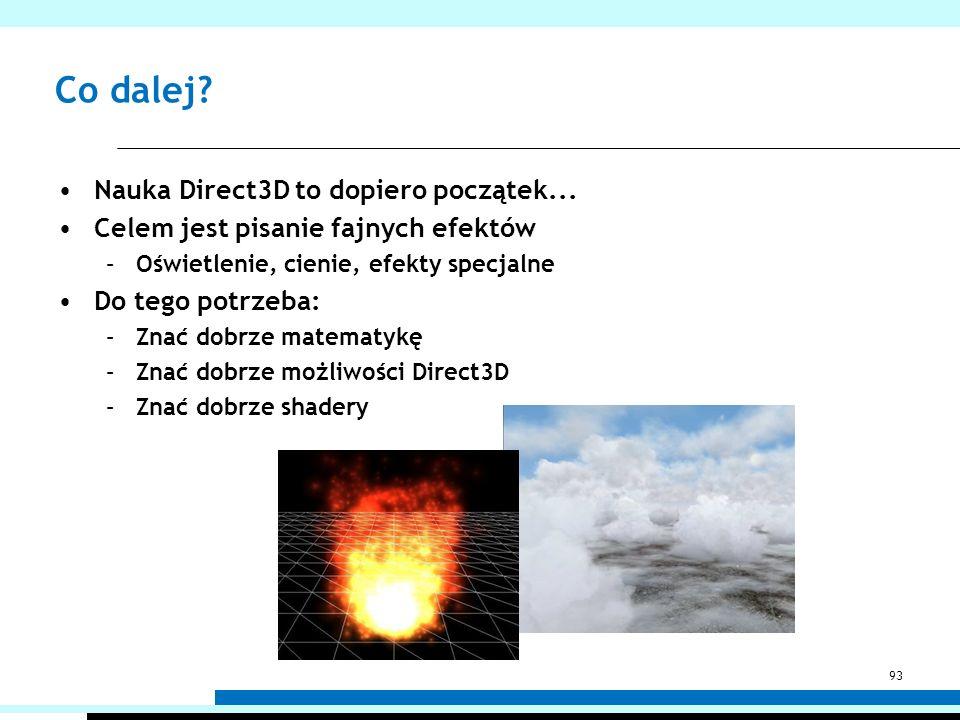 Co dalej? Nauka Direct3D to dopiero początek... Celem jest pisanie fajnych efektów –Oświetlenie, cienie, efekty specjalne Do tego potrzeba: –Znać dobr
