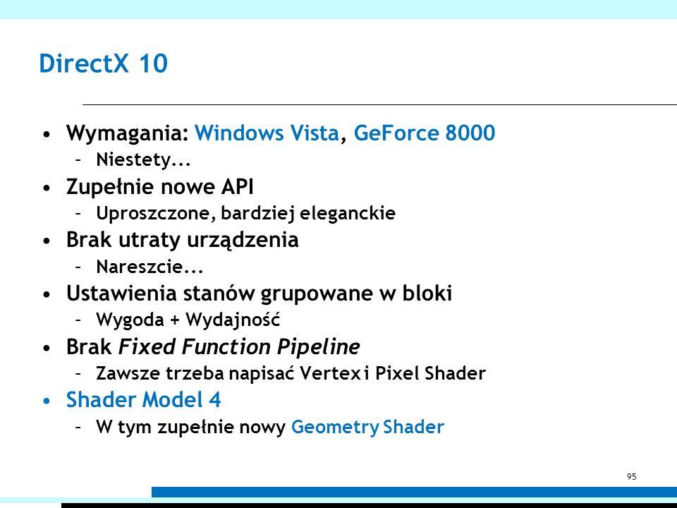 DirectX 10 Wymagania: Windows Vista, GeForce 8000 –Niestety... Zupełnie nowe API –Uproszczone, bardziej eleganckie Brak utraty urządzenia –Nareszcie..