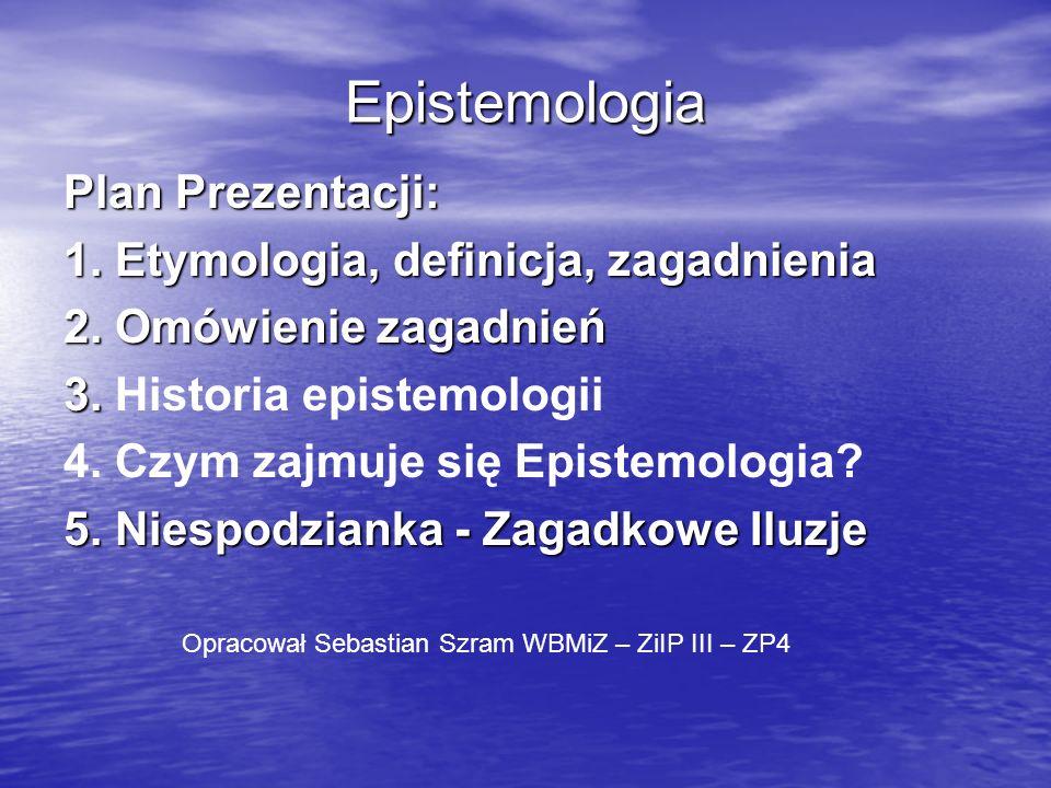 Epistemologia Plan Prezentacji: 1. Etymologia, definicja, zagadnienia 2. Omówienie zagadnień 3. 3. Historia epistemologii 4. Czym zajmuje się Epistemo