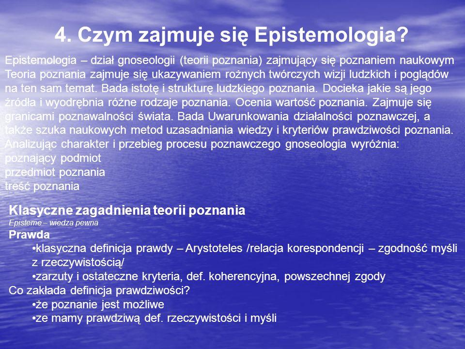 4. Czym zajmuje się Epistemologia? Epistemologia – dział gnoseologii (teorii poznania) zajmujący się poznaniem naukowym Teoria poznania zajmuje się uk