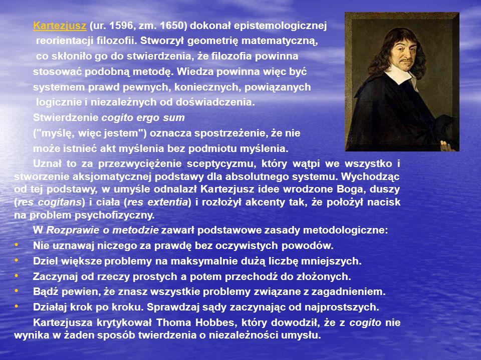 KartezjuszKartezjusz (ur. 1596, zm. 1650) dokonał epistemologicznej reorientacji filozofii. Stworzył geometrię matematyczną, co skłoniło go do stwierd