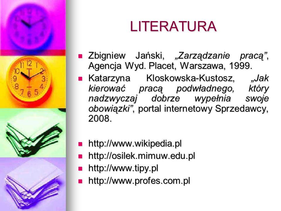 LITERATURA Zbigniew Jański, Zarządzanie pracą, Agencja Wyd. Placet, Warszawa, 1999. Zbigniew Jański, Zarządzanie pracą, Agencja Wyd. Placet, Warszawa,