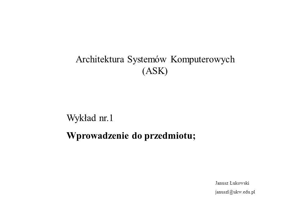 Architektura Systemów Komputerowych (ASK) Wykład nr.1 Wprowadzenie do przedmiotu; Janusz Łukowski januszl@ukw.edu.pl