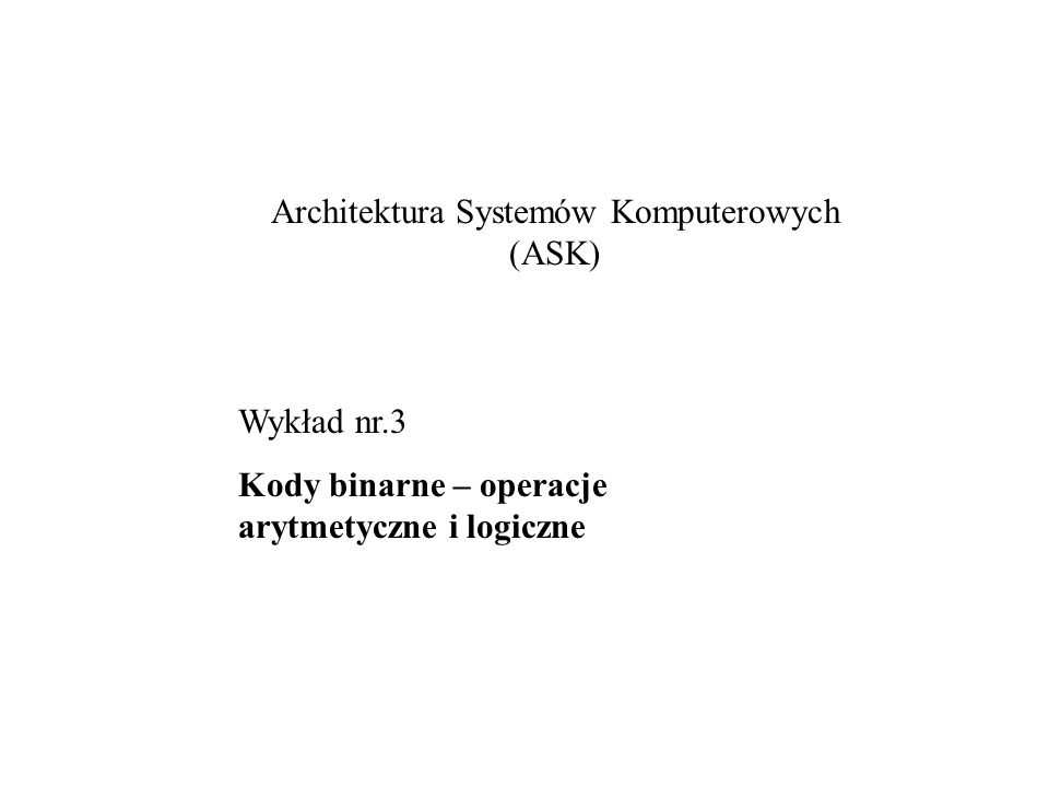 Architektura Systemów Komputerowych (ASK) Wykład nr.3 Kody binarne – operacje arytmetyczne i logiczne