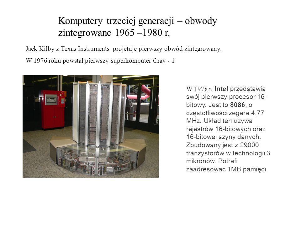 Komputery trzeciej generacji – obwody zintegrowane 1965 –1980 r. Jack Kilby z Texas Instruments projetuje pierwszy obwód zintegrowany. W 1976 roku pow