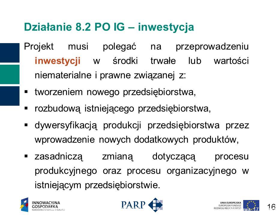 16 Działanie 8.2 PO IG – inwestycja Projekt musi polegać na przeprowadzeniu inwestycji w środki trwałe lub wartości niematerialne i prawne związanej z: tworzeniem nowego przedsiębiorstwa, rozbudową istniejącego przedsiębiorstwa, dywersyfikacją produkcji przedsiębiorstwa przez wprowadzenie nowych dodatkowych produktów, zasadniczą zmianą dotyczącą procesu produkcyjnego oraz procesu organizacyjnego w istniejącym przedsiębiorstwie.
