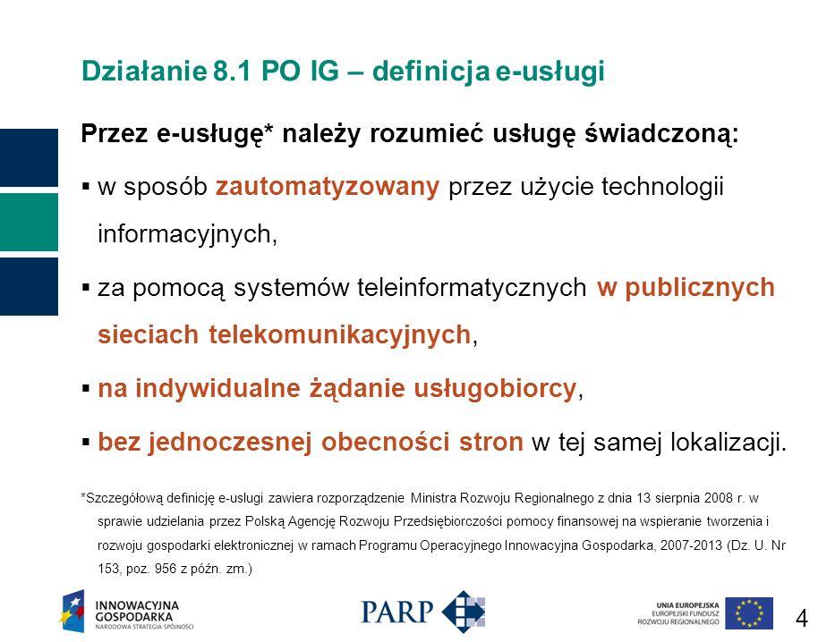4 Działanie 8.1 PO IG – definicja e-usługi Przez e-usługę* należy rozumieć usługę świadczoną: w sposób zautomatyzowany przez użycie technologii informacyjnych, za pomocą systemów teleinformatycznych w publicznych sieciach telekomunikacyjnych, na indywidualne żądanie usługobiorcy, bez jednoczesnej obecności stron w tej samej lokalizacji.