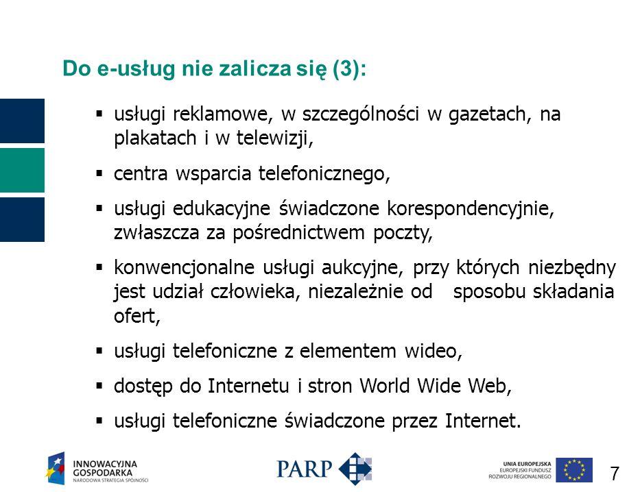 7 Do e-usług nie zalicza się (3): usługi reklamowe, w szczególności w gazetach, na plakatach i w telewizji, centra wsparcia telefonicznego, usługi edukacyjne świadczone korespondencyjnie, zwłaszcza za pośrednictwem poczty, konwencjonalne usługi aukcyjne, przy których niezbędny jest udział człowieka, niezależnie od sposobu składania ofert, usługi telefoniczne z elementem wideo, dostęp do Internetu i stron World Wide Web, usługi telefoniczne świadczone przez Internet.