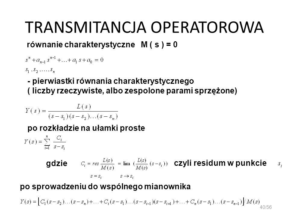 TRANSMITANCJA OPERATOROWA 40/56 równanie charakterystyczne M ( s ) = 0 - pierwiastki równania charakterystycznego ( liczby rzeczywiste, albo zespolone