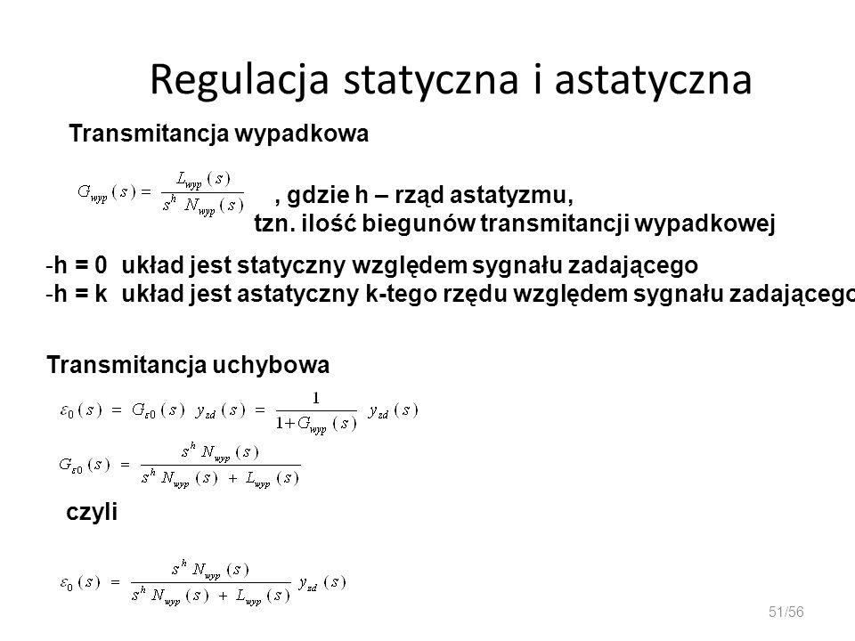 Regulacja statyczna i astatyczna 51/56 Transmitancja wypadkowa, gdzie h – rząd astatyzmu, tzn. ilość biegunów transmitancji wypadkowej -h = 0 układ je