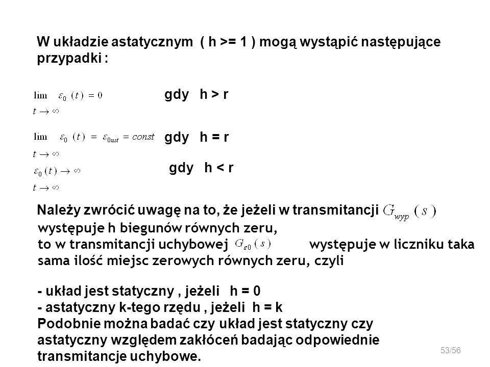 53/56 W układzie astatycznym ( h >= 1 ) mogą wystąpić następujące przypadki : gdy h > r gdy h = r Należy zwrócić uwagę na to, że jeżeli w transmitancj
