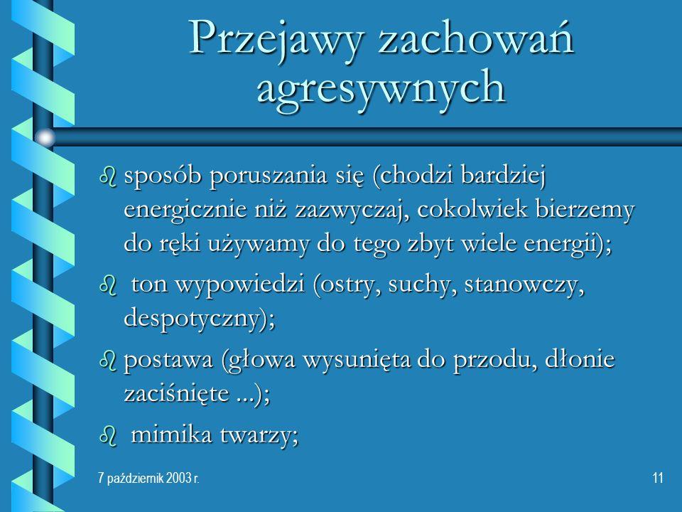 7 październik 2003 r.11 Przejawy zachowań agresywnych b sposób poruszania się (chodzi bardziej energicznie niż zazwyczaj, cokolwiek bierzemy do ręki u