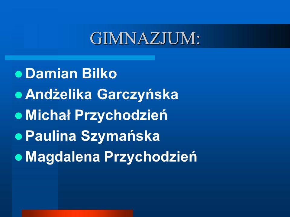 GIMNAZJUM: Damian Bilko Andżelika Garczyńska Michał Przychodzień Paulina Szymańska Magdalena Przychodzień