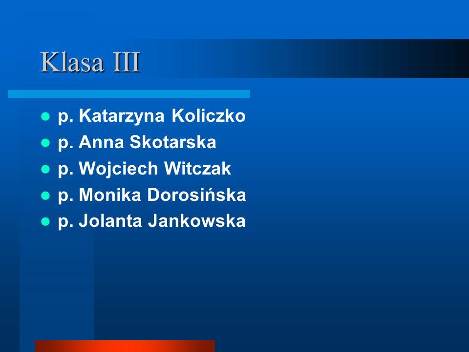 Klasa III p. Katarzyna Koliczko p. Anna Skotarska p. Wojciech Witczak p. Monika Dorosińska p. Jolanta Jankowska
